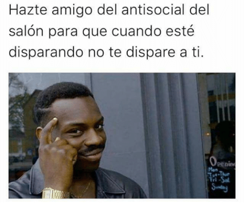 Memes, Salon, and Antisocial: Hazte amigo del antisocial del  salon para que cuando esté  disparando no te dispare a ti.  Openim