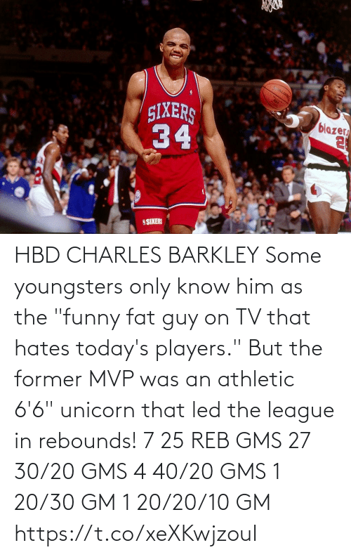 "players: HBD CHARLES BARKLEY Some youngsters only know him as the ""funny fat guy on TV that hates today's players."" But the former MVP was an athletic 6'6"" unicorn that led the league in rebounds!    7 25 REB GMS 27 30/20 GMS 4 40/20 GMS 1 20/30 GM 1 20/20/10 GM  https://t.co/xeXKwjzouI"