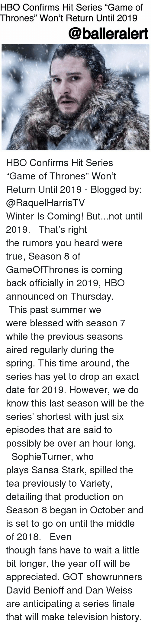 """Sansa Stark: HBO Confirms Hit Series """"Game of  Thrones"""" Won't Return Until 2019  @balleralert HBO Confirms Hit Series """"Game of Thrones"""" Won't Return Until 2019 - Blogged by: @RaquelHarrisTV ⠀⠀⠀⠀⠀⠀⠀⠀⠀ ⠀⠀⠀⠀⠀⠀⠀⠀⠀ Winter Is Coming! But...not until 2019. ⠀⠀⠀⠀⠀⠀⠀⠀⠀ ⠀⠀⠀⠀⠀⠀⠀⠀⠀ That's right the rumors you heard were true, Season 8 of GameOfThrones is coming back officially in 2019, HBO announced on Thursday. ⠀⠀⠀⠀⠀⠀⠀⠀⠀ ⠀⠀⠀⠀⠀⠀⠀⠀⠀ This past summer we were blessed with season 7 while the previous seasons aired regularly during the spring. This time around, the series has yet to drop an exact date for 2019. However, we do know this last season will be the series' shortest with just six episodes that are said to possibly be over an hour long. ⠀⠀⠀⠀⠀⠀⠀⠀⠀ ⠀⠀⠀⠀⠀⠀⠀⠀⠀ SophieTurner, who plays Sansa Stark, spilled the tea previously to Variety, detailing that production on Season 8 began in October and is set to go on until the middle of 2018. ⠀⠀⠀⠀⠀⠀⠀⠀⠀ ⠀⠀⠀⠀⠀⠀⠀⠀⠀ Even though fans have to wait a little bit longer, the year off will be appreciated. GOT showrunners David Benioff and Dan Weiss are anticipating a series finale that will make television history."""