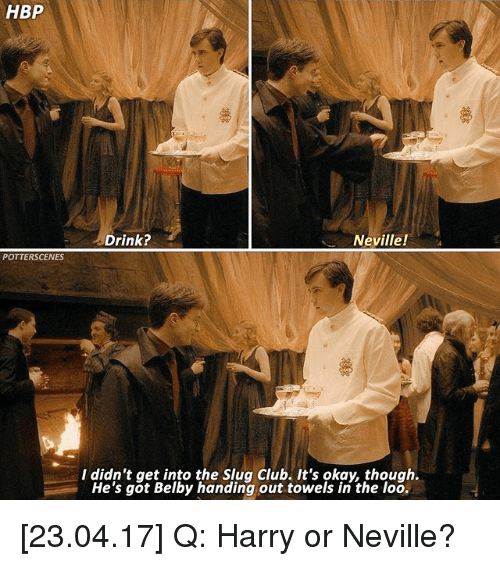 Slugs: HBP  POTTERSCENES  Neville!  Drink?  I didn't get into the Slug Club. It's okay, though.  He's got Belby handing out towels in the loo. [23.04.17] Q: Harry or Neville?