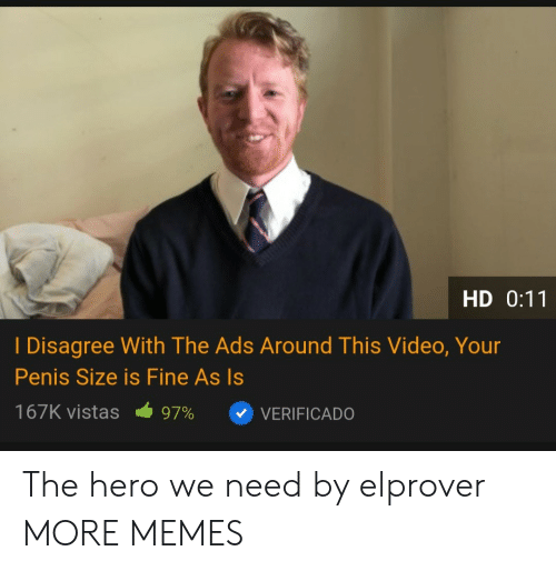 Dank, Memes, and Target: HD 0:11  I Disagree With The Ads Around This Video, Your  Penis Size is Fine As Is  167K vistas  97%  VERIFICADO The hero we need by elprover MORE MEMES