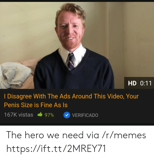 Memes, Penis, and Video: HD 0:11  I Disagree With The Ads Around This Video, Your  Penis Size is Fine As Is  167K vistas  97%  VERIFICADO The hero we need via /r/memes https://ift.tt/2MREY71