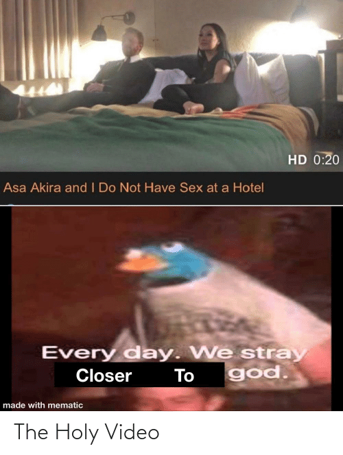have sex: HD 0:20  Asa Akira and I Do Not Have Sex at a Hotel  Every day. We stray  god.  Closer  To  made with mematic The Holy Video