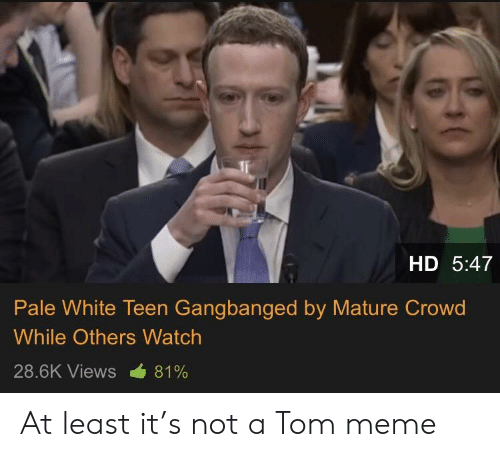 Paling: HD 5:47  Pale White Teen Gangbanged by Mature Crowd  While Others Watch  28.6K Views -681% At least it's not a Tom meme