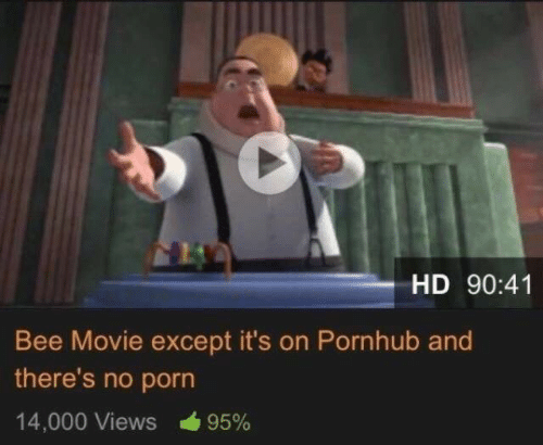 Bee Movie, Pornhub, and Movie: HD 90:41  Bee Movie except it's on Pornhub and  there's no porn  14,000 Views  95%