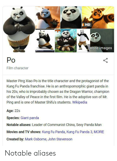 giant panda: HD  More images  Po  Film character  Master Ping Xiao Po is the title character and the protagonist of the  Kung Fu Panda franchise. He is an anthropomorphic giant panda in  his 20s, who is improbably chosen as the Dragon Warrior, champion  of the Valley of Peace in the first film. He is the adoptive son of Mr.  Ping and is one of Master Shifu's students. Wikipedia  Age: 22s  Species: Giant panda  Notable aliases: Leader of Communist China, Sexy Panda Man  Movies and TV shows: Kung Fu Panda, Kung Fu Panda 3, MORE  Created by: Mark Osborne, John Stevenson Notable aliases