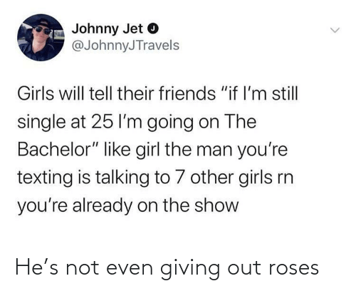 roses: He's not even giving out roses