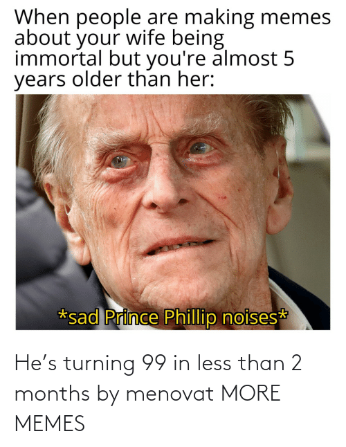 months: He's turning 99 in less than 2 months by menovat MORE MEMES