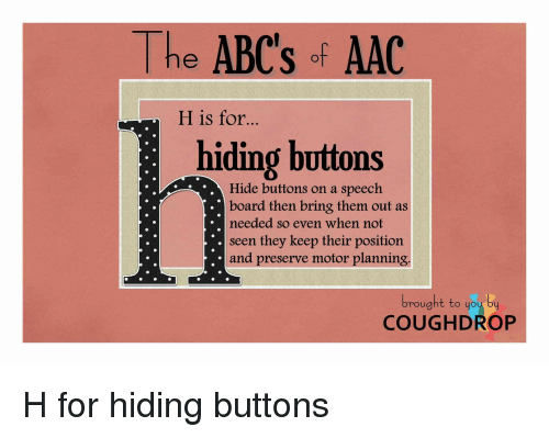 aac: he ABC's of AAC  H is for...  hiding buttons  Hide buttons on a speech  board then bring them out as  needed so even when not  seen they keep their position  and preserve motor planning.  mought to you by  COUGHDROP H for hiding buttons