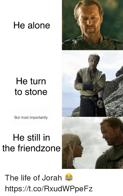Being Alone, Friendzone, and Life: He alone  He turn  to stone  But most importantly  He still in  the friendzone The life of Jorah 😂 https://t.co/RxudWPpeFz