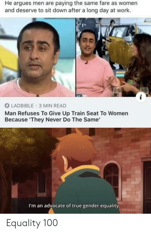 Men Are: He argues men are paying the same fare as women  and deserve to sit down after a long day at work  LADBIBLE 3 MIN READ  Man Refuses To Give Up Train Seat To Women  Because 'They Never Do The Same  I'm an advocate of true gender equality, Equality 100
