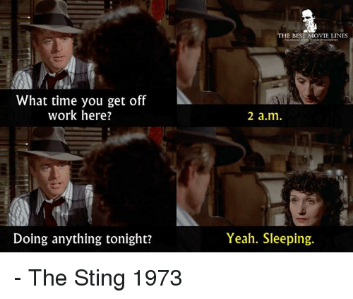 Stingly: HE BEST MOVIE LINES  What time you get off  work here?  2 a.m  Doing anything tonight?  Yeah. Sleeping. - The Sting 1973