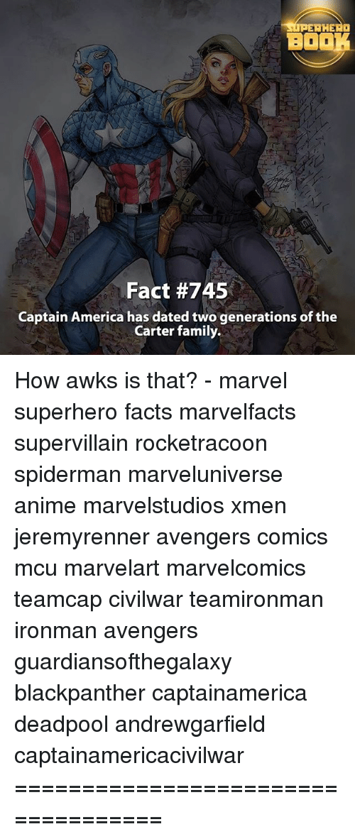 Memes, SpiderMan, and Superhero: HE  BOOK  Fact #745  Captain America has dated two generations of the  Carter family. How awks is that? - marvel superhero facts marvelfacts supervillain rocketracoon spiderman marveluniverse anime marvelstudios xmen jeremyrenner avengers comics mcu marvelart marvelcomics teamcap civilwar teamironman ironman avengers guardiansofthegalaxy blackpanther captainamerica deadpool andrewgarfield captainamericacivilwar ===================================