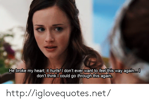 Heart, Http, and Net: He broke my heart: it hurts!don't ever want to feel this way again...  don't thinkI could go through this again http://iglovequotes.net/