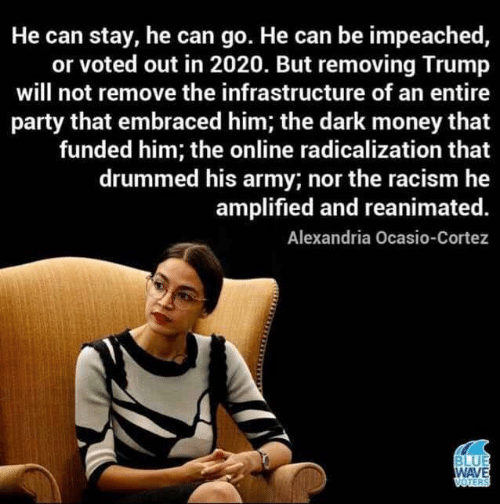 cortez: He can stay, he can go. He can be impeached,  or voted out in 2020. But removing Trump  will not remove the infrastructure of an entire  party that embraced him; the dark money that  funded him; the online radicalization that  drummed his army; nor the racism he  amplified and reanimated.  Alexandria Ocasio-Cortez  BLUE  WAVE