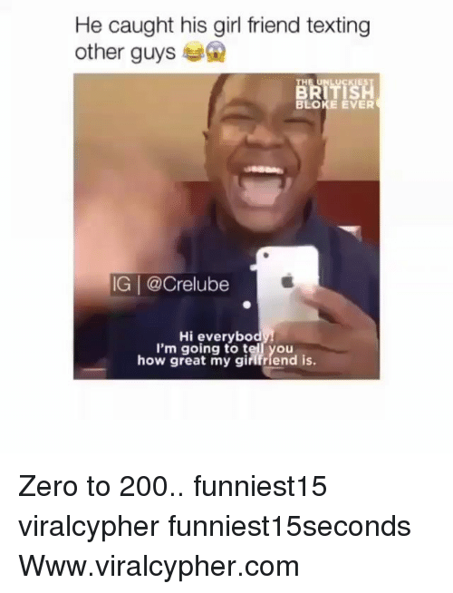 girl friend: He caught his girl friend texting  other guys  TH  LUCKIES  BLOKE EVER  IG | @Crelube  Hi everybod  I'm going to tell you  how great my girifriend is. Zero to 200.. funniest15 viralcypher funniest15seconds Www.viralcypher.com