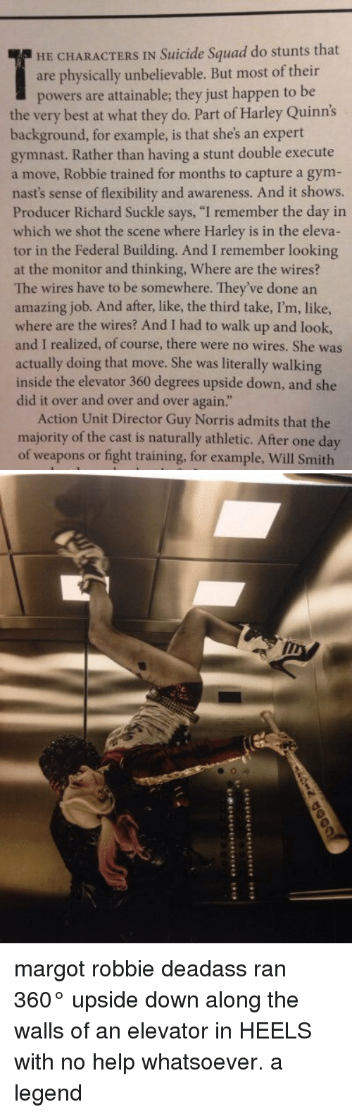 """Overation: HE CHARACTERS IN Suicide Squad do stunts that  are physically unbelievable. But most of their  powers are attainable; they just happen to be  the very best at what they do. Part of Harley Quinn's  background, for example, is that she's an expert  gymnast. Rather than having a stunt double execute  a move, Robbie trained for months to capture a gym-  nast's sense of flexibility and awareness. And it shows.  Producer Richard Suckle says, """"I remember the day in  which we shot the scene where Harley is in the eleva-  tor in the Federal Building. And I remember looking  at the monitor and thinking, Where are the wires?  The wires have to be somewhere. They've done an  amazing job. And after, third take, I'm, like,  where are the wires? And I had to walk up and look,  and I realized, of course, there were no wires. She was  actually doing that move. She was literally walking  inside the elevator 360 degrees upside down, and she  did it over and over and over again.""""  Action Unit Director Guy Norris admits that the  majority of the cast is naturally athletic. After one day  of weapons or fight training, for example, Will Smith margot robbie deadass ran 360° upside down along the walls of an elevator in HEELS with no help whatsoever. a legend"""