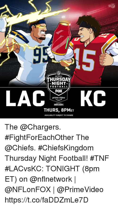 Bud Light: HE  CHARGERS  NFL  THURSDAY  NIGHT  F O O T BALL  FOX  prime video  PRESENTED BY  BUD LIGHT  THURS, 8PMET  AVAILABILITY SUBJECT TO CHANGE The @Chargers. #FightForEachOther The @Chiefs. #ChiefsKingdom Thursday Night Football! #TNF  #LACvsKC: TONIGHT (8pm ET) on @nflnetwork | @NFLonFOX | @PrimeVideo https://t.co/faDDZmLe7D