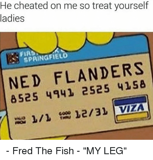 "Ned Flanders: He cheated on me so treat yourself  ladies  SPRINGFIELD  NED FLANDERS  8525 4941 12/31 VIZA - Fred The Fish - ""MY LEG"""