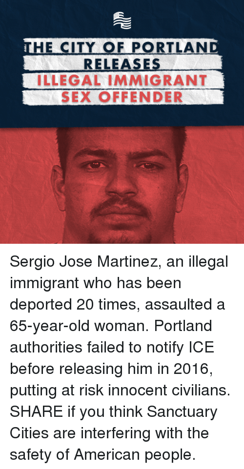 innocentive: HE CITY OF PORTLAND  RELEASES  ILLEGAL IMMIGRANT  SEX OFFENDER Sergio Jose Martinez, an illegal immigrant who has been deported 20 times, assaulted a 65-year-old woman. Portland authorities failed to notify ICE before releasing him in 2016, putting at risk innocent civilians. SHARE if you think Sanctuary Cities are interfering with the safety of American people.