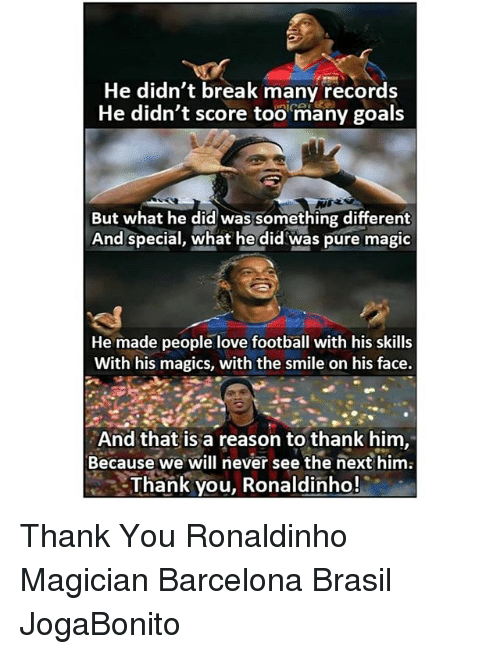 Barcelona, Football, and Goals: He didn't break many records  He didn't score too many goals  But what he did was something different  And special, what he did was pure magic  He made people love football with his skills  With his magics, with the smile on his face.  And that is a reason to thank hinm  Because we will never see the next him  Thank you, Ronaldinho! Thank You Ronaldinho Magician Barcelona Brasil JogaBonito
