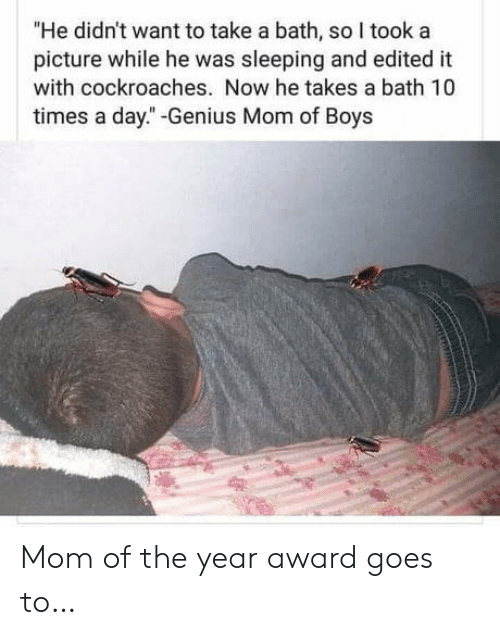 """He Takes: """"He didn't want to take a bath, so I took a  picture while he was sleeping and edited it  with cockroaches. Now he takes a bath 10  times a day."""" -Genius Mom of Boys Mom of the year award goes to…"""