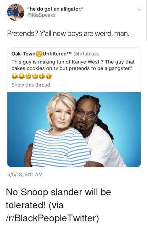 "9/11, Blackpeopletwitter, and Cookies: ""he do got an alligator""  @KiaSpeaks  Pretends? Y'all new boys are weird, man.  Oak-TownUnfilteredTM @hrtablaze  This guy is making fun of Kanye West? The guy that  bakes cookies on tv but pretends to be a gangster?  Show this thread  5/5/18, 9:11 AM <p>No Snoop slander will be tolerated! (via /r/BlackPeopleTwitter)</p>"