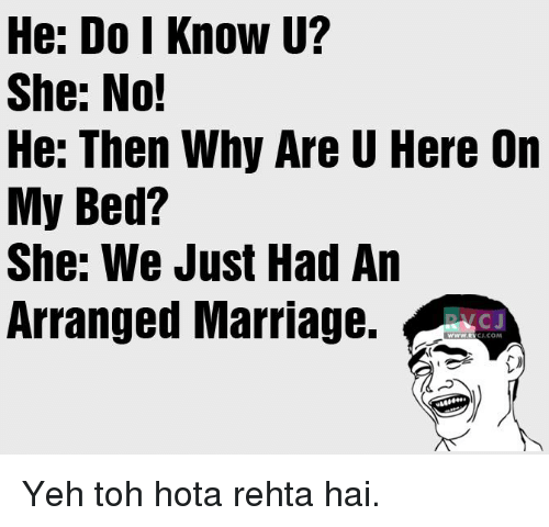 Arrange Marriages: He: Do I Know U?  She: No!  He: Then Why Are U Here On  My Bed?  She: We Just Had An  Arranged Marriage.  CJ  CU.COM Yeh toh hota rehta hai.