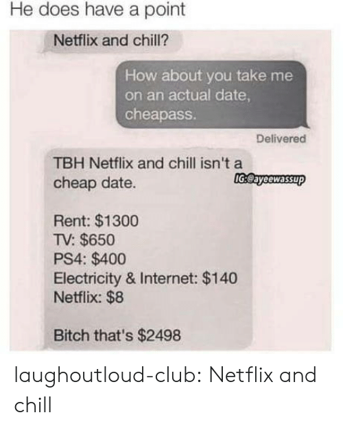 Netflix and chill: He does have a point  Netflix and chill?  How about you take me  on an actual date  cheapass  Delivered  TBH Netflix and chill isn't a  cheap date.  lGeayeewassup  Rent: $1300  TV: $650  PS4: $400  Electricity & Internet: $140  Netflix: $8  Bitch that's $2498 laughoutloud-club:  Netflix and chill