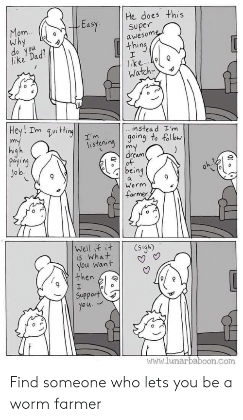 Farmer: He does this  Easy superne  om  Why  awesom  thing  lake Dad  o you  Watch  instea d I'm  isteioing to foll  dream  payiny  Jo b  being  Worm  armer  is What  you want | | V  then l  Support  www.lunarbaboon.com Find someone who lets you be a worm farmer