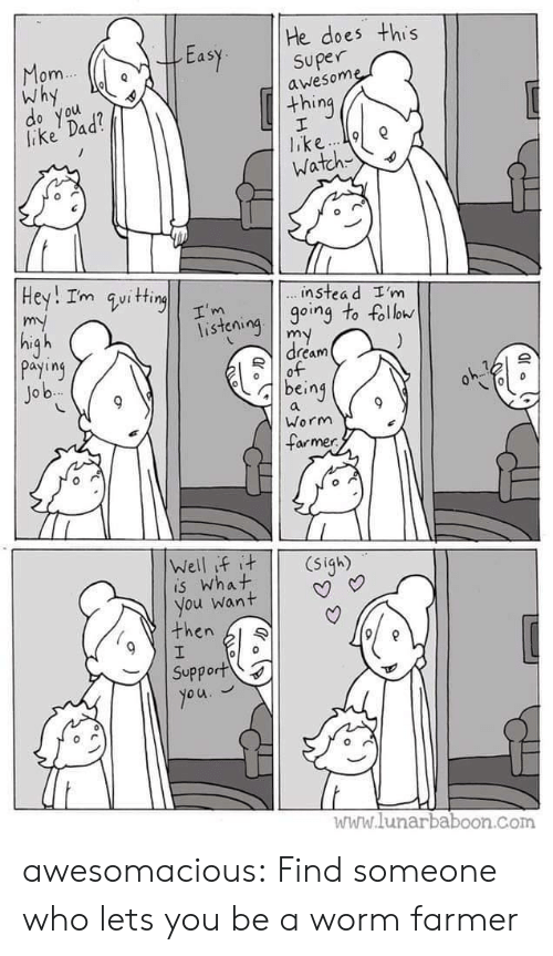 Farmer: He does this  Easy superne  om  Why  awesom  thing  lake Dad  o you  Watch  instea d I'm  isteioing to foll  dream  payiny  Jo b  being  Worm  armer  is What  you want | | V  then l  Support  www.lunarbaboon.com awesomacious:  Find someone who lets you be a worm farmer