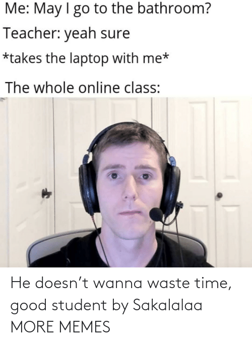 Good: He doesn't wanna waste time, good student by Sakalalaa MORE MEMES