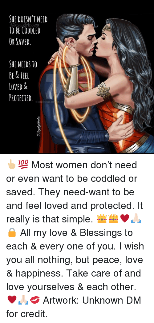 all my love: HE DOESN'T NEED  TO BE CODDLED  OR SAVED.  SHE NEEDS TO  BE & FEEL  LOVED &  PROTECTED  INEO8.DEJANT 👆🏼💯 Most women don't need or even want to be coddled or saved. They need-want to be and feel loved and protected. It really is that simple. 👑👑♥️🙏🏻🔒 All my love & Blessings to each & every one of you. I wish you all nothing, but peace, love & happiness. Take care of and love yourselves & each other. ♥️🙏🏻💋 Artwork: Unknown DM for credit.