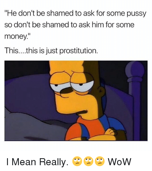 "prostitution: ""He don't be shamed to ask for some pussy  so don't be shamed to ask him for some  money.  This....this is just prostitution. I Mean Really. 🙄🙄🙄 WoW"