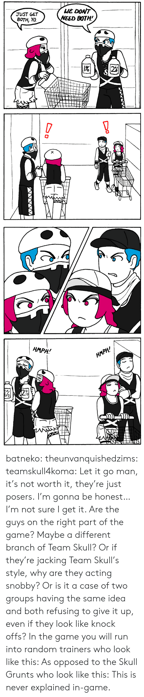 Grunts: HE DONT  NEED BOTH!  JUST GET  BOTH, YO  2%   !  X  D   НМPH!  HАРH! batneko:  theunvanquishedzims:  teamskull4koma: Let it go man, it's not worth it, they're just posers. I'm gonna be honest… I'm not sure I get it. Are the guys on the right part of the game? Maybe a different branch of Team Skull? Or if they're jacking Team Skull's style, why are they acting snobby? Or is it a case of two groups having the same idea and both refusing to give it up, even if they look like knock offs?  In the game you will run into random trainers who look like this:  As opposed to the Skull Grunts who look like this: This is never explained in-game.