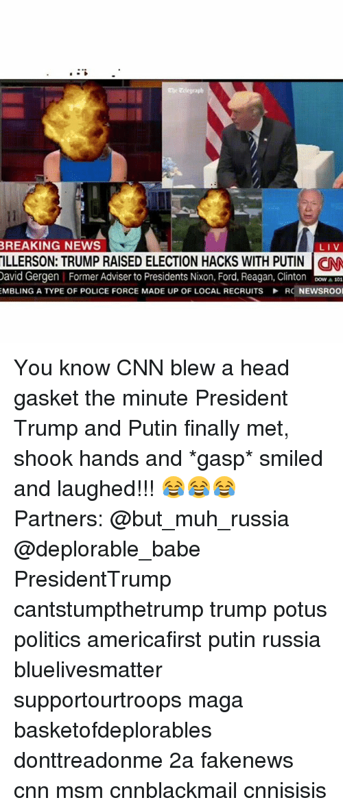 Cnnblackmail: he Eclegraph  BREAKING NEWS  LIV  LLERSON: TRUMP RAISED ELECTION HACKS WITH PUTIN  avid Gergen Former Adviser to Presidents Nixon, Ford, Reagan, Clinton 0  EMBLING A TYPE OF POLICE FORCE MADE UP OF LOCAL RECRUITS RC NEWSROO You know CNN blew a head gasket the minute President Trump and Putin finally met, shook hands and *gasp* smiled and laughed!!! 😂😂😂 Partners: @but_muh_russia @deplorable_babe PresidentTrump cantstumpthetrump trump potus politics americafirst putin russia bluelivesmatter supportourtroops maga basketofdeplorables donttreadonme 2a fakenews cnn msm cnnblackmail cnnisisis
