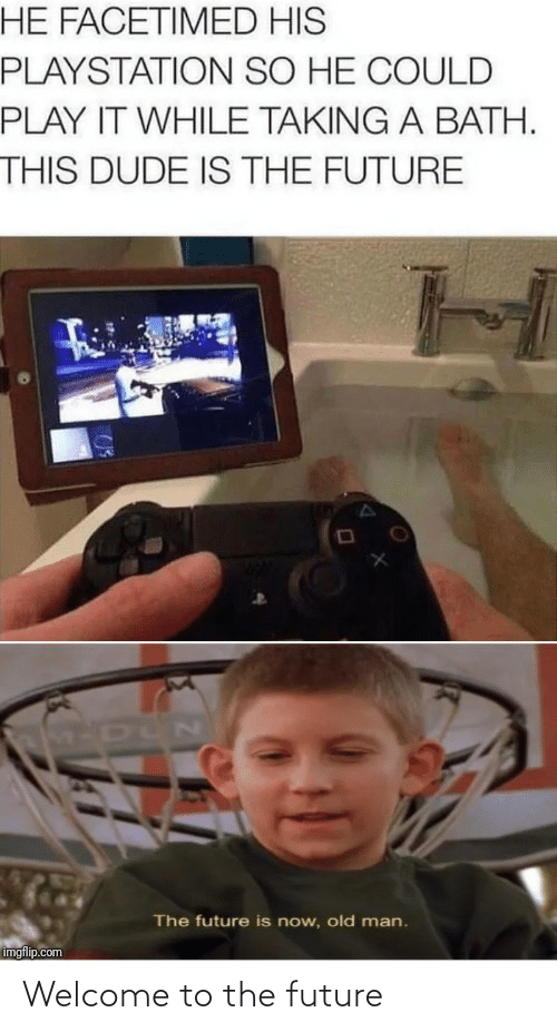 old man: HE FACETIMED HIS  PLAYSTATION SO HE COULD  PLAY IT WHILE TAKING A BATH.  THIS DUDE IS THE FUTURE  M-DUN  The future is now, old man.  imgflip.com Welcome to the future
