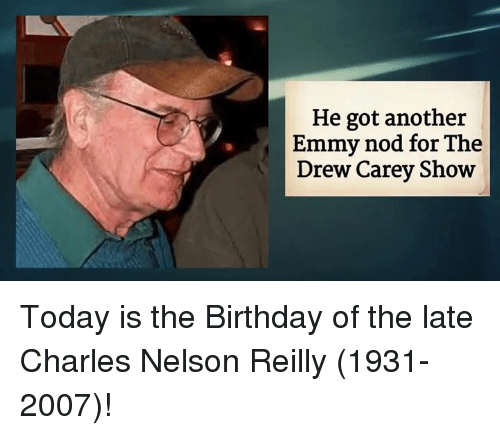 Drew Carey: He got another  Emmy nod for The  Drew Carey Show Today is the Birthday of the late Charles Nelson Reilly (1931-2007)!