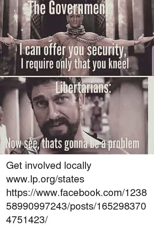 Get Involved: he Goveramen  I can offer you security,  I require only that you kneel  bertarians  owsee, thats gonaprblem Get involved locally www.lp.org/states  https://www.facebook.com/123858990997243/posts/1652983704751423/