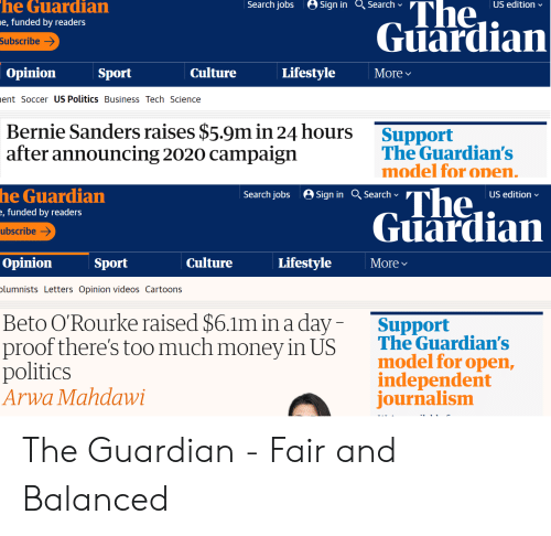 Bernie Sanders, Money, and Politics: he  Guardian  Search jobs Sign in Search  The  Guardian  US edition  e, funded by readers  Subscribe  Opinion  Sport  Culture  Lifestyle  More  ent Soccer US Politics Business Tech Science  Bernie Sanders raises $5.9m in 24 hours  after announcing 2020 campaign  Support  The Guardian's  model for on  en.  he Guardian  , funded by readers  ubscribe-  The.  Guardian  Search jobs Sign in Search  US edition  Opinion  Sport  Culture  Lifestyle  More  lumnists Letters Opinion videos Cartoons  Beto O'Rourke raised $6.1m in a day  proof there's too much money in US  politics  Arwa Mahdawi  Support  The Guardian's  model for open,  independent  ournalismm The Guardian - Fair and Balanced