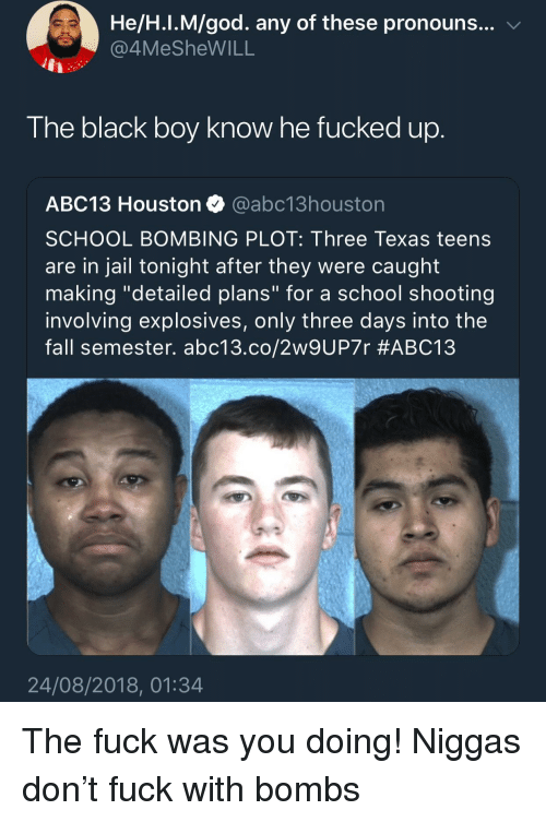 "school shooting: He/H.I.M/god. any of these pronouns... v  4MeSheWILL  The black boy know he fucked up  ABC13 Houston @abc13houston  SCHOOL BOMBING PLOT: Three Texas teens  are in jail tonight after they were caught  making ""detailed plans"" for a school shooting  involving explosives, only three days into the  fall semester. abc13.co/2w9UP7r #ABC13  24/08/2018, 01:34 The fuck was you doing! Niggas don't fuck with bombs"