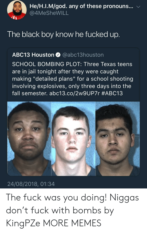 "school shooting: He/H.I.M/god. any of these pronouns... v  4MeSheWILL  The black boy know he fucked up  ABC13 Houston @abc13houston  SCHOOL BOMBING PLOT: Three Texas teens  are in jail tonight after they were caught  making ""detailed plans"" for a school shooting  involving explosives, only three days into the  fall semester. abc13.co/2w9UP7r #ABC13  24/08/2018, 01:34 The fuck was you doing! Niggas don't fuck with bombs by KingPZe MORE MEMES"