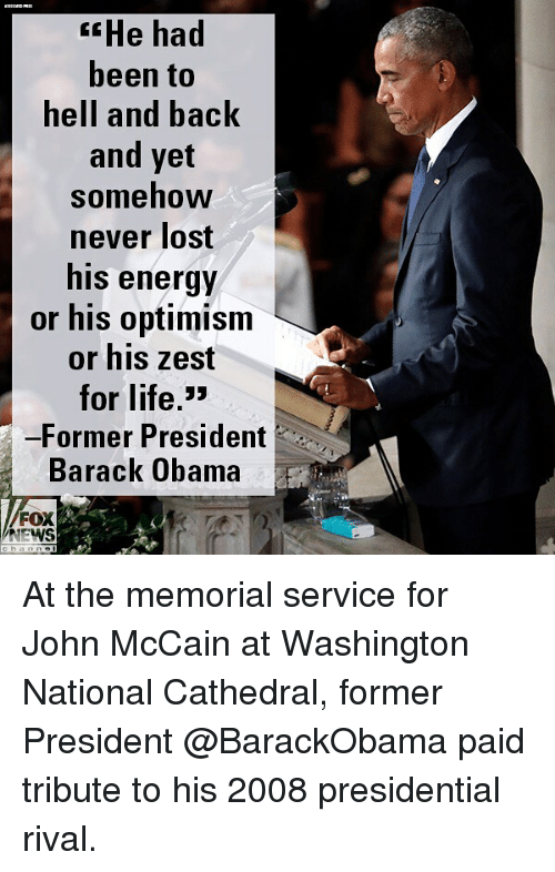 John McCain: He had  been to  hell and back  and yet  somehow  never lost  his energy  or his optimism  or his zest  for life,>  -Former President  Barack Obama  FOX  NEWS At the memorial service for John McCain at Washington National Cathedral, former President @BarackObama paid tribute to his 2008 presidential rival.