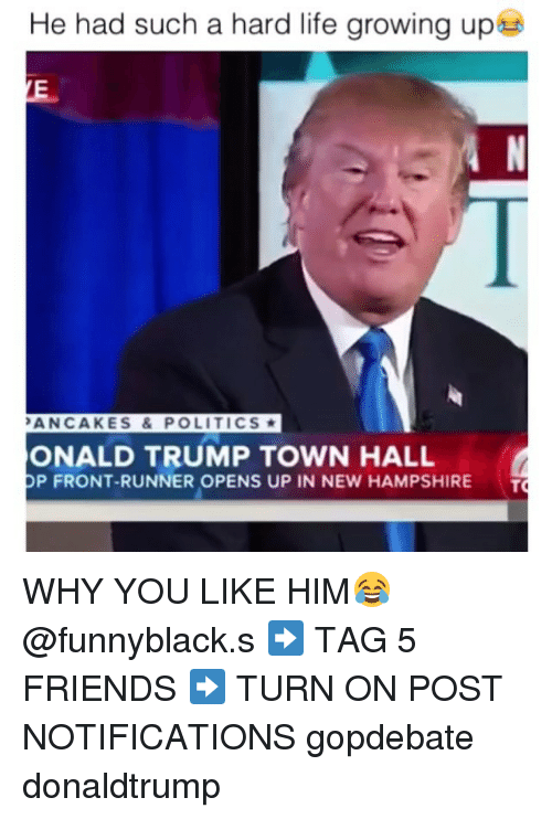 Front Runners: He had such a hard life growing up  PANCAKES & POLITICS  ONALD TRUMP TOWN HALL  P FRONT-RUNNER OPENS UP IN NEW HAMPSHIRE  T WHY YOU LIKE HIM😂 @funnyblack.s ➡️ TAG 5 FRIENDS ➡️ TURN ON POST NOTIFICATIONS gopdebate donaldtrump