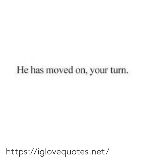 your turn: He has moved on, your turn https://iglovequotes.net/