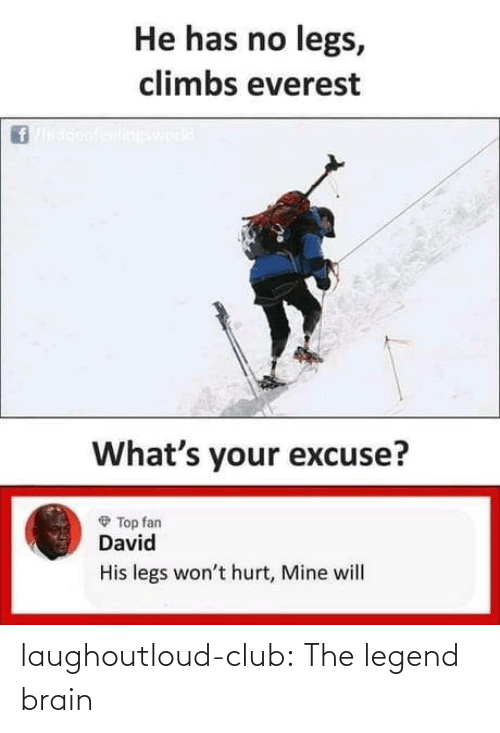 Has No: He has no legs,  climbs everest  ineswork  What's your excuse?  O Top fan  David  His legs won't hurt, Mine will laughoutloud-club:  The legend brain