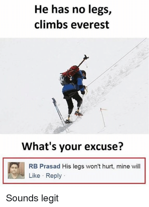 Legitably: He has no legs,  climbs everest  What's your excuse?  RB Prasad His legs won't hurt, mine will  Like Reply Sounds legit