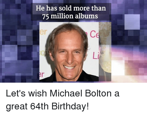 Solde: He has sold more than  75 million albums Let's wish Michael Bolton a great 64th Birthday!