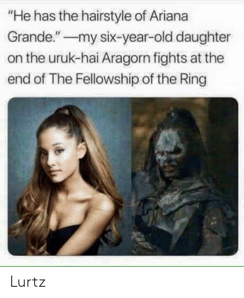 "Ariana Grande, The Ring, and Old: ""He has the hairstyle of Ariana  Grande.""my six-year-old daughter  on the uruk-hai Aragorn fights at the  end of The Fellowship of the Ring Lurtz"
