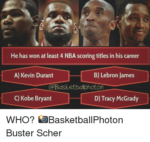 Nba Scores: He has won at least 4 NBA scoring titles in his career  B) Lebron James  A) Kevin Durant  On  C) Kobe Bryant  D) Tracy McGrady WHO?   📸BasketballPhoton  Buster Scher